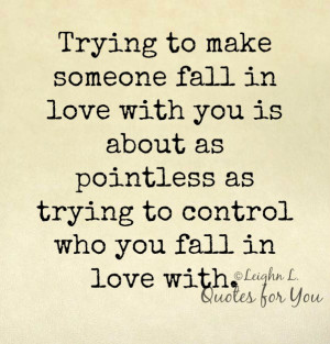 Trying to make someone fall in love with you is about as pointless as ...