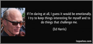 ... things interesting for myself and to do things that challenge me. - Ed