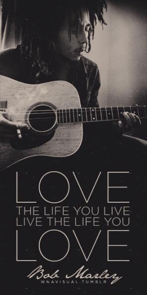 Love the life you live - live the life you love.-Bob Marley