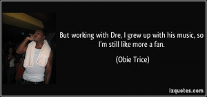 But working with Dre, I grew up with his music, so I'm still like more ...