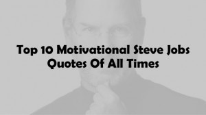 Top 10 Motivational Steve Jobs Quotes Of All Time