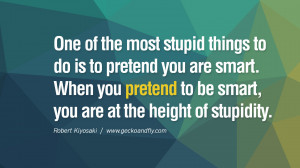 One of the most stupid things to do is to pretend you are smart. When ...