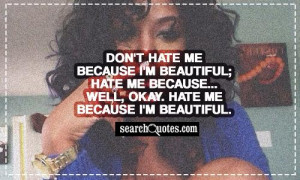 Don't hate me because I'm beautiful; hate me because... Well, okay ...