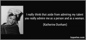 ... you really admire me as a person and as a woman. - Katherine Dunham