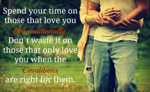 Spend your time on those that love you unconditionally. Don't waste ...