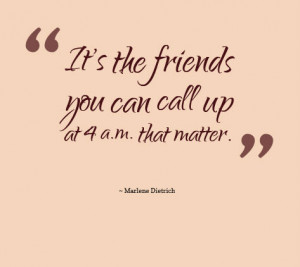 It's the friends you can call up at 4 a.m. that matter – Marlene ...