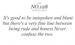 ... be outspoken and blunt but theres a very fine line between being rud