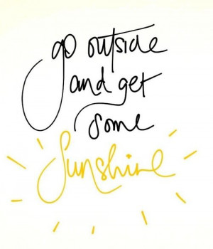 Go outside and get some sunshine!