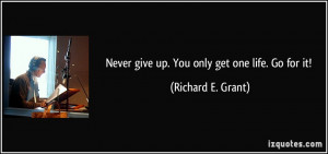 Never give up. You only get one life. Go for it! - Richard E. Grant