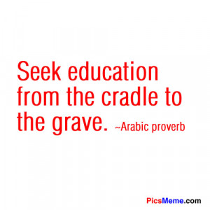 Seek Education from the Cradle to the grave ~ Education Quote