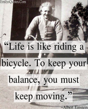 ... bicycle. To keep your balance, you must keep moving.