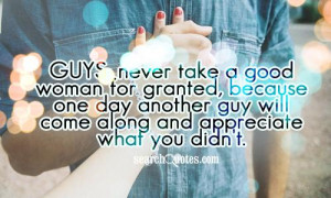 Guys: never take a good woman for granted, because one day another guy ...