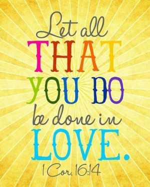 Let all that you do, be done in love. - 1 Corinthians 16:14