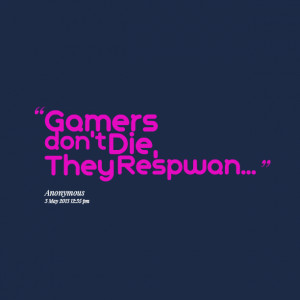 Quotes Picture: gamers don't die, they respwan