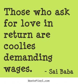 ... who ask for love in return are coolies demanding wages. - Love quotes