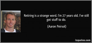 ... word. I'm 27 years old. I've still got stuff to do. - Aaron Peirsol