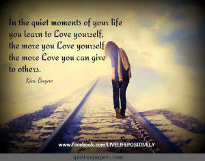 ... quiet moments of your life you learn to love yourself, the more