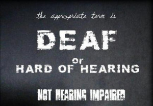 Why is 'deaf' or 'hard of hearing' the right term? Why is 'hearing ...