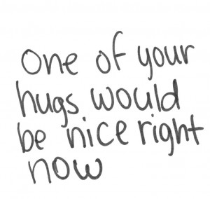 One Of Your Hugs Would Be Nice Right Now.