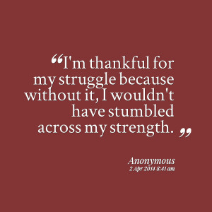 Quotes Picture: i'm thankful for my struggle because without it, i ...