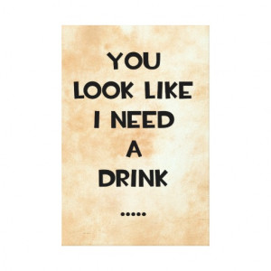 you_look_like_i_need_a_drink_funny_quote_meme_canvas ...