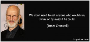 We don't need to eat anyone who would run, swim, or fly away if he ...
