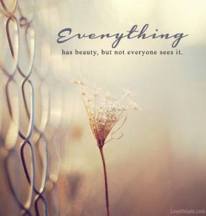 """Everything has beauty, but not everyone sees it."""" -Confucious ..."""