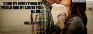 your my everything my world and if i loose you ill die.. megan rees ...