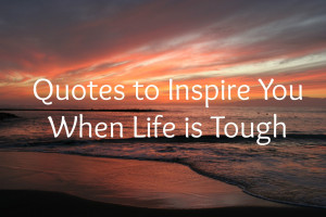 Quotes to Inspire You When Life is Tough