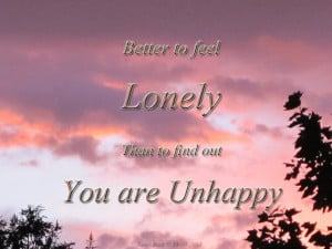 ... To Feel Lonely Than to Find Out You Are Unhappy ~ Loneliness Quote