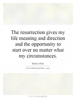 The resurrection gives my life meaning and direction and the ...
