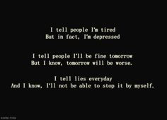tell people I'm tired but in fact I'm depressed. I tell people ill ...