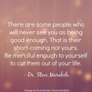 never see you as being good enough. That is their short-coming not ...