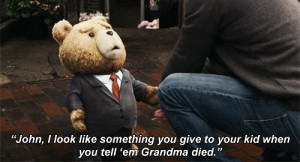 Check out this quote from a scene in the popular 2012 movie Ted .