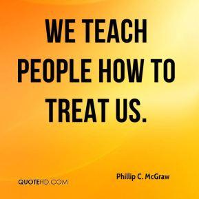 Phillip C. McGraw - We teach people how to treat us.