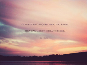 Stories can conquer fear, you know. They can make the heart bigger.
