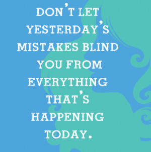Don't Let the Yesterday's mistakes blind you from everything that is ...