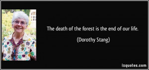 The death of the forest is the end of our life. - Dorothy Stang