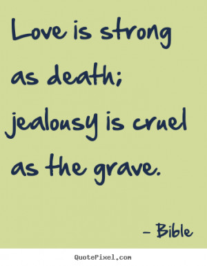 ... quote - Love is strong as death; jealousy is cruel as.. - Love quotes