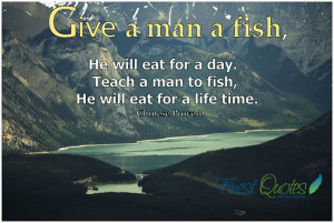 Give a man a fish, he will eat for a day. Teach a man to fish, he will ...