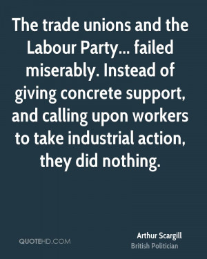 The trade unions and the Labour Party... failed miserably. Instead of ...