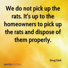 We do not pick up the rats. It's up to the homeowners to pick up the ...