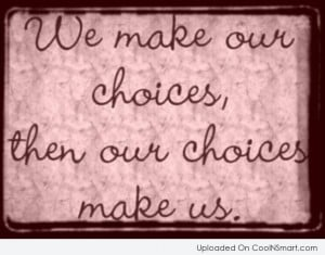 Choice Quote: We make our choices, then our choices...