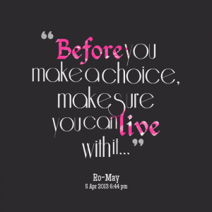 Quotes Picture: before you make a choice, make sure you can live with ...