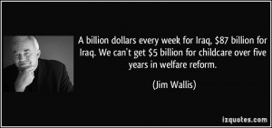 ... billion for childcare over five years in welfare reform. - Jim Wallis