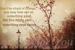 Don't be afraid of change ... Quote
