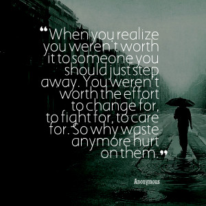 you realize you weren't worth it to someone you should just step away ...