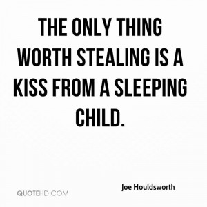The only thing worth stealing is a kiss from a sleeping child.
