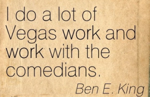 famous-work-quote-by-ben-e-king-i-do-a-lot-of-vegas-work-and-work-with ...