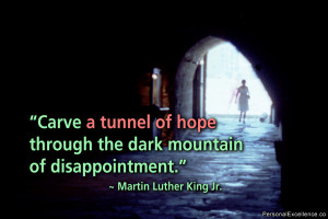 Carve a tunnel of hope through the dark mountain of disappointment ...